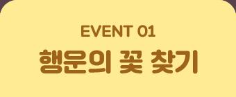 EVENT 01. 행운의 꽃 찾기