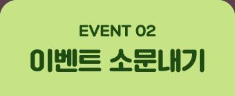 EVENT 02. 이벤트 소문내기